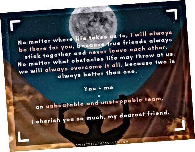 بغض النظر عن المكان الذي تنقلنا إليه الحياة ، سأظل دائمًا هناك من أجلك ، لأن الأصدقاء الحقيقيين دائمًا ما يجتمعون معًا ولا يتركون بعضهم البعض أبدًا. بغض النظر عن العقبات التي قد تطرحها علينا الحياة ، سنتغلب دائمًا على كل شيء ، لأن اثنين أفضل دائمًا من واحد. وأنت زائد لي يساوي فريق لا يهزم ولا يمكن وقفها. أعزك كثيرا يا صديقي العزيز.