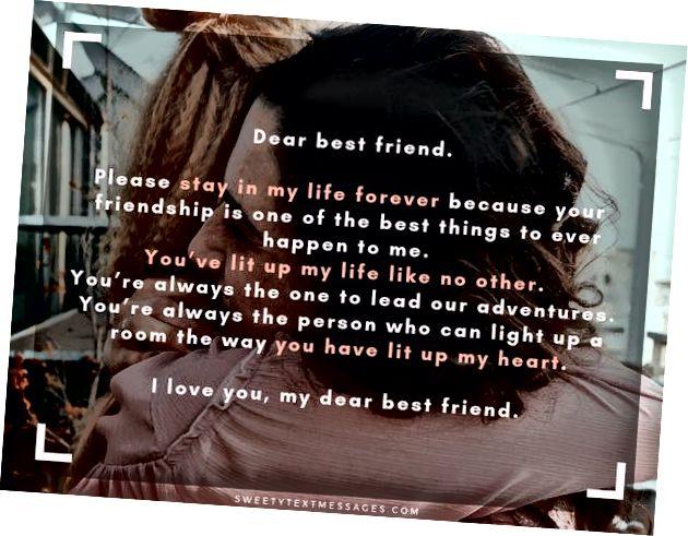 عزيزي صديقي المفضل. يرجى البقاء في حياتي إلى الأبد لأن صداقتك هي واحدة من أفضل الأشياء التي تحدث لي على الإطلاق. لقد أضاءت حياتي لا مثيل لها. أنت دائمًا من يقود مغامراتنا. أنت دائمًا الشخص الذي يمكنه إضاءة الغرفة بالطريقة التي أضاءت بها قلبي. أحبك يا صديقي العزيز.