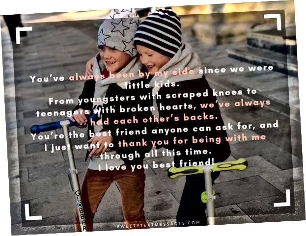 لقد كنت دائمًا بجانبي منذ أن كنا صغارًا. بدءًا من الشباب ذوي الركوع المكسورة وحتى المراهقين ذوي القلوب المكسورة ، كان لدينا دائمًا ظهور بعضنا البعض. أنت أفضل صديق يمكن لأي شخص أن يطلبه ، وأريد فقط أن أشكرك على وجودك معي طوال هذا الوقت. أحبك يا أعز صديق!