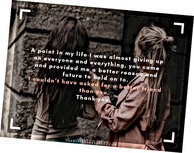 كانت هناك نقطة في حياتي كنت أتخلى عنها تقريبًا عن كل شخص وكل شيء ، لقد أتيت ووفرت لي سببًا ومستقبلًا أفضل للتمسك به. لم أتمكن من طلب صديق أفضل منك. شكرا لكم.
