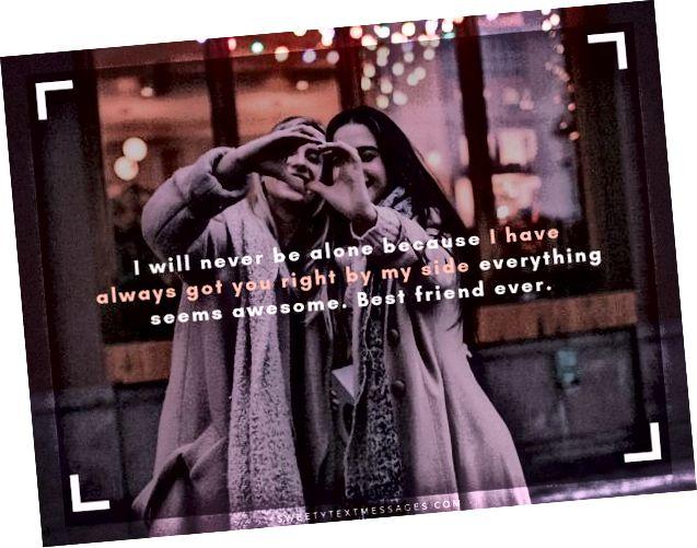 لن أكون وحدي أبدًا لأنني كنت دائمًا على صواب إلى جانبي يبدو أن كل شيء رائع. أفضل صديق على الإطلاق.