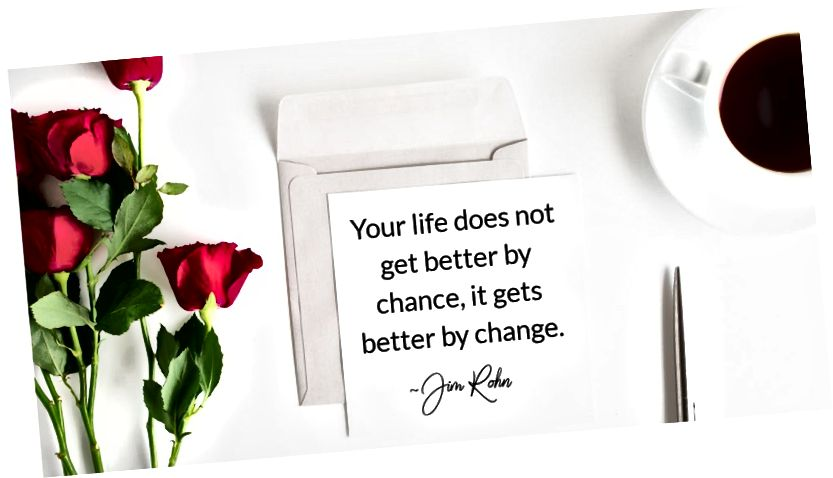 Dit liv bliver ikke tilfældigt, det bliver bedre ved forandring. ~ Jim Rohn
